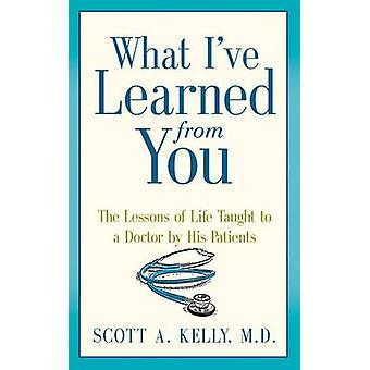 What Ive Learned from You The Lessons of Life Taught to a Doctor by His Patients by Kelly & Scott