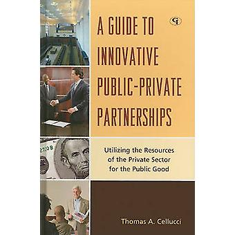A Guide to Innovative PublicPrivate Partnerships Utilizing the Resources of the Private Sector for the Public Good by Cellucci & Thomas A.