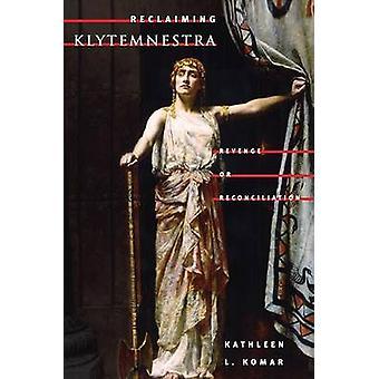 Reclaiming Klytemnestra  REVENGE OR RECONCILIATION by Kathleen L Komar