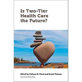 Is Two-Tier Health Care the Future? by Colleen Flood - 9780776628073
