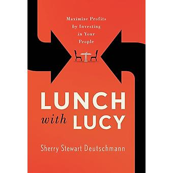 Lunch with Lucy  Maximize Profits by Investing in Your People by Sherry Stewart Deutschmann