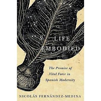 Life Embodied - The Promise of Vital Force in Spanish Modernity by Nic
