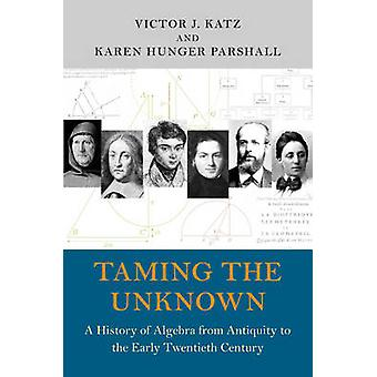 Taming the Unknown - A History of Algebra from Antiquity to the Early