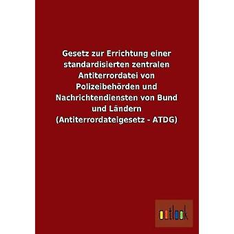 Gesetz zur Errichtung einer standardisierten zentralen Antiterrordatei von Polizeibehrden und Nachrichtendiensten von Bund und Lndern Antiterrordateigesetz ATDG por ohne Autor