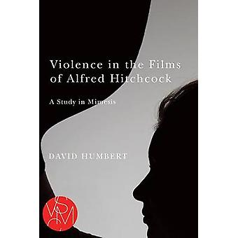 Violence in the Films of Alfred Hitchcock - A Study in Mimesis by Davi