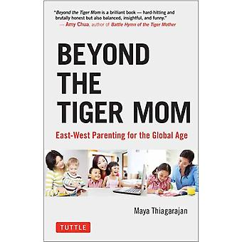 Beyond the Tiger Mom  EastWest Parenting for the Global Age by Maya Thiagarajan