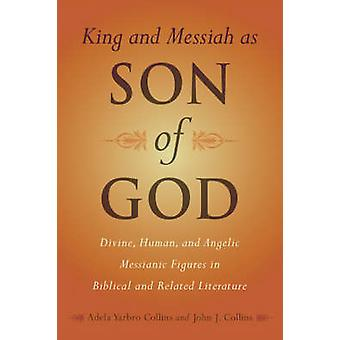 King and Messiah as Son of God Divine Human and Angelic Messianic Figures in Biblical and Related Literature by Collins & Adela Yarbro
