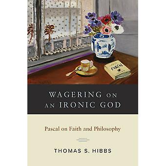 Wagering on an Ironic God by Thomas S. Hibbs