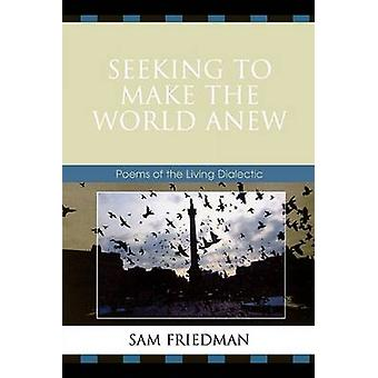 Seeking to Make the World Anew Poems of the Living Dialectic by Friedman & Sam