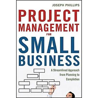 Project Management for Small Business A Streamlined Approach from Planning to Completion by Phillips & Joseph