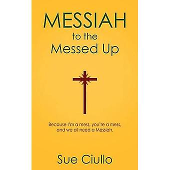 Messiah to the Messed Up Because Im a Mess Youre a Mess and We All Need a Messiah by Ciullo & Sue
