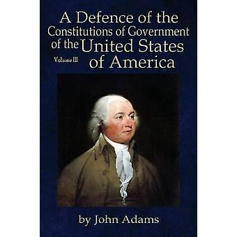 A Defence of the Constitutions of Government of The United States of America Volume III von Adams & John