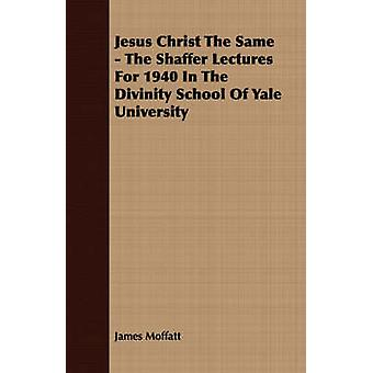 Jesus Christ The Same  The Shaffer Lectures For 1940 In The Divinity School Of Yale University by Moffatt & James