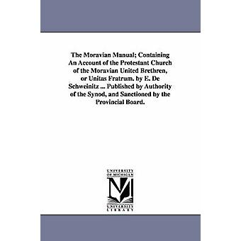 The Moravian Manual Containing An Account of the Protestant Church of the Moravian United Brethren or Unitas Fratrum. by E. De Schweinitz ... Published by Authority of the Synod and Sanctioned by t by De Schweinitz & E.