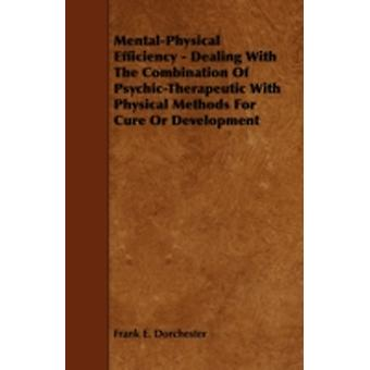 MentalPhysical Efficiency  Dealing with the Combination of PsychicTherapeutic with Physical Methods for Cure or Development by Dorchester & Frank E.