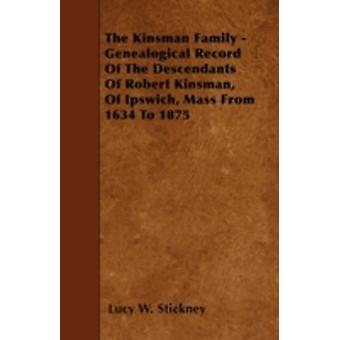 The Kinsman Family  Genealogical Record Of The Descendants Of Robert Kinsman Of Ipswich Mass From 1634 To 1875 by Stickney & Lucy W.