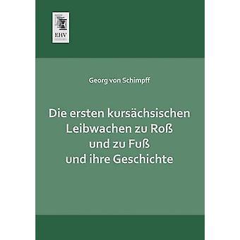 Die Ersten Kursachsischen Leibwachen Zu Ross Und Zu Fuss Und Ihre Geschichte by Von Schimpff & Georg