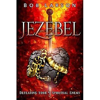 Jezebel Defeating Your 1 Spiritual Enemy by Larson & Bob