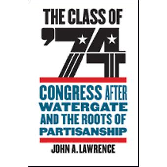 The Class of 74  Congress after Watergate and the Roots of Partisanship by John A Lawrence