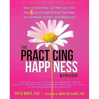 Practicing Happiness Workbook: How Mindfulness Can Free You from the Four Psychological Traps That Keep You Stressed...