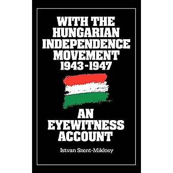 With the Hungarian Independence Movement 19431947 An Eyewitness Account by Szent Miklosy & Istvan