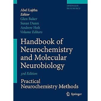 Handbook of Neurochemistry and Molecular Neurobiology  Practical Neurochemistry Methods by Editor in chief Abel Lajtha & Edited by Glen Baker & Edited by Susan Dunn & Edited by Andrew P Holt