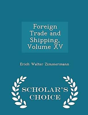 Foreign Trade and Shipping Volume XV  Scholars Choice Edition by Zimmermann & Erich Walter