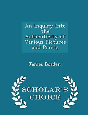 An Inquiry into the Authenticity of Various Pictures and Prints  Scholars Choice Edition by Boaden & James