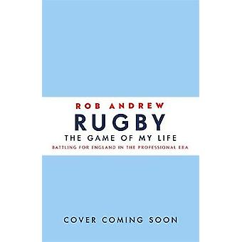 Rugby The Game of My Life by Rob Andrew