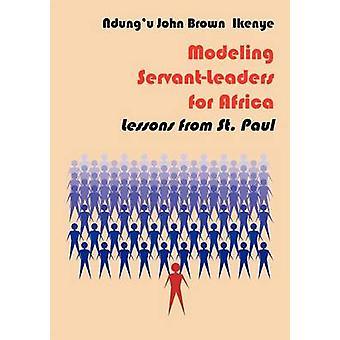 Modeling ServantLeaders for Africa. Lessons from St. Paul by Ikenye & & Ndungu John Brown