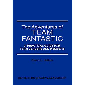 The Adventures of Team Fantastic A Practical Guide for Team Leaders and Members by Hallam & Glenn L.