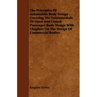 The Principles of Automobile Body Design  Covering the Fundamentals of Open and Closed Passenger Body Design with Chapters on the Design of Commercia by Forbes & Kingston