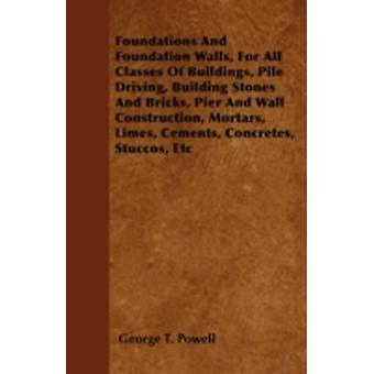 Foundations And Foundation Walls For All Classes Of Buildings Pile Driving Building Stones And Bricks Pier And Wall Construction Mortars Limes Cements Concretes Stuccos Etc by Powell & George T.