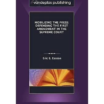 Mobilizing the Press Defending the First Amendment in the Supreme Court by Easton & Eric B.