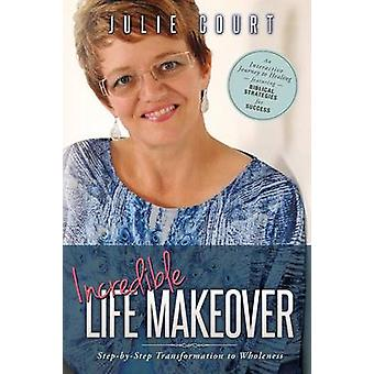 Incredible Life Makeover StepbyStep Transformation to Wholeness by Court & Julie