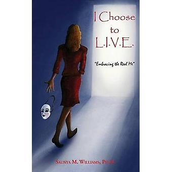 I Choose to L.I.V.E.  Embracing the Real Me by Saunya M. Williams & PhD