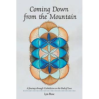 Coming Down from the Mountain A Journey through Catholicism to the God of Love by Rose & Lyn