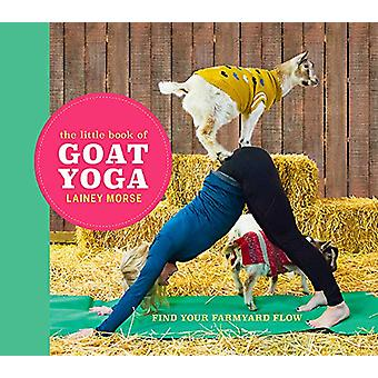 The Little Book of Goat Yoga - Find Your Farmyard Flow by Lainey Morse