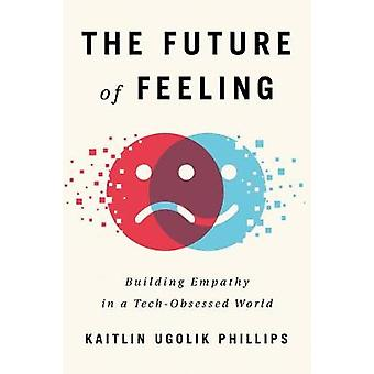 The Future of Feeling - Building Empathy in a Tech-Obsessed World by K