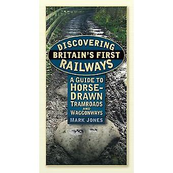 Discovering Britains First Railways  A Guide to HorseDrawn Tramroads and Waggonways by Dr Jones Mark