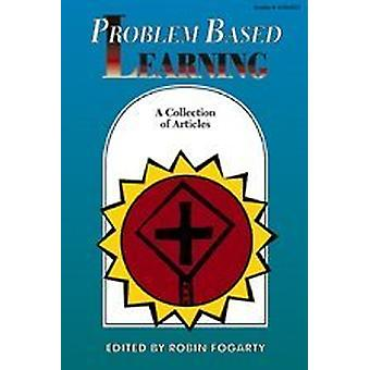 Problem Based Learning - A Collection of Articles by Robin J. Fogarty