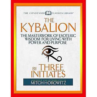 The Kybalion (Condensed Classics): The Masterwork of Esoteric Wisdom for Living with Power and Purpose