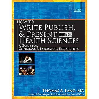 How to Write Publish and Present in the Health Sciences by Thomas A. Lang