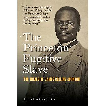 The Princeton Fugitive Slave The Trials of James Collins Johnson