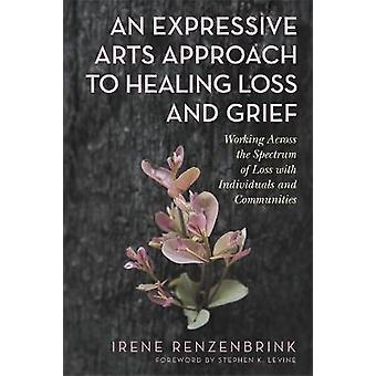 An Expressive Arts Approach to Healing Loss and Grief Working Across the Spectrum of Loss with Individuals and Communities
