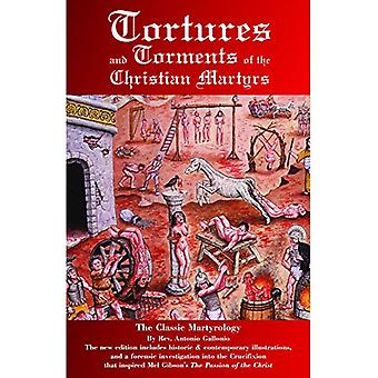 Tortures and Torments of the Christian Martyrs: The Classic Martyrology