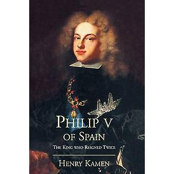 Philip V of Spain The King Who Reigned Twice by Kamen & Henry