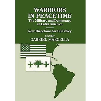 Warriors in Peacetime The Military and Democracy in Latin America New Directions for Us Policy by Marcella & Gabriel