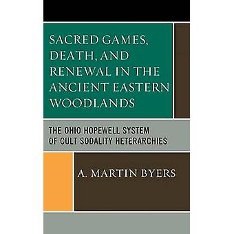 Sacred Games Death and Renewal in the Ancient Eastern Woodlands The Ohio Hopewell System of Cult Sodality Heterarchies by Byers & A. Martin