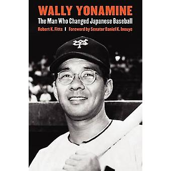 Wally Yonamine The Man Who Changed Japanese Baseball by Fitts & Robert K.